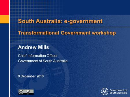 South Australia: e-government Transformational Government workshop Andrew Mills Chief Information Officer Government of South Australia 9 December 2010.