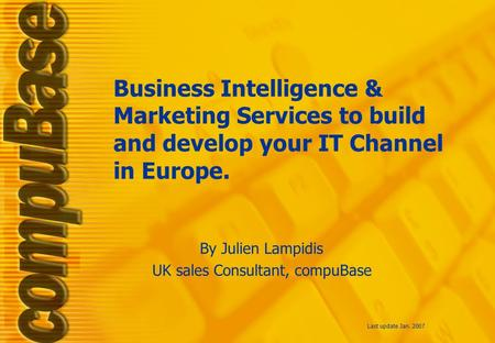 Business Intelligence & Marketing Services to build and develop your IT Channel in Europe. Last update Jan. 2007 By Julien Lampidis UK sales Consultant,