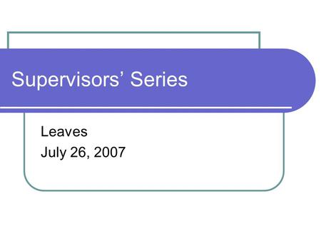 Supervisors' Series Leaves July 26, 2007. Agenda HIPAA General leave information FMLA Vacation Sick Personal Disability Child Care Leave Workers' Compensation.