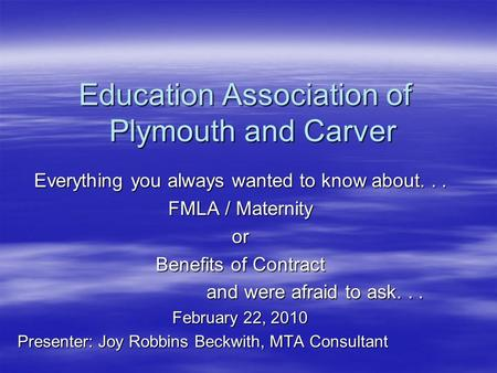 Education Association of Plymouth and Carver Everything you always wanted to know about... FMLA / Maternity or Benefits of Contract and were afraid to.