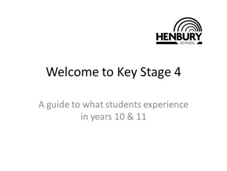 Welcome to Key Stage 4 A guide to what students experience in years 10 & 11.