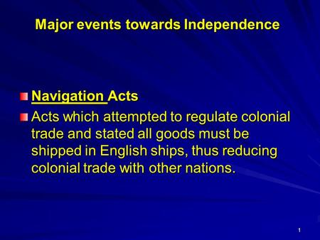 1 Major events towards Independence Navigation Acts Acts which attempted to regulate colonial trade and stated all goods must be shipped in English ships,