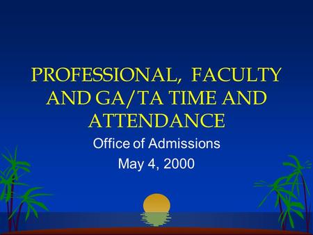 PROFESSIONAL, FACULTY AND GA/TA TIME AND ATTENDANCE Office of Admissions May 4, 2000.
