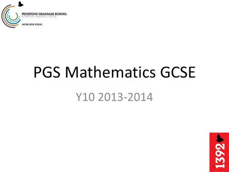PGS Mathematics GCSE Y10 2013-2014. Tonight's session The Structure of the Year Scheme of Work and Lessons The exam Revision and Equipment.