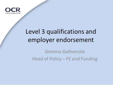Level 3 qualifications and employer endorsement Gemma Gathercole Head of Policy – FE and Funding.