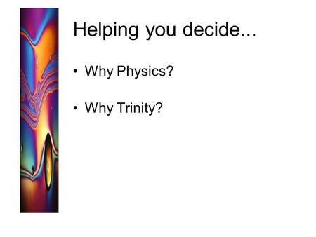 Helping you decide... Why Physics? Why Trinity?. Why Physics?