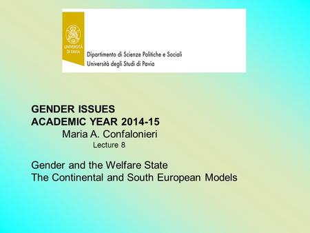 GENDER ISSUES ACADEMIC YEAR 2014-15 Maria A. Confalonieri Lecture 8 Gender and the Welfare State The Continental and South European Models.