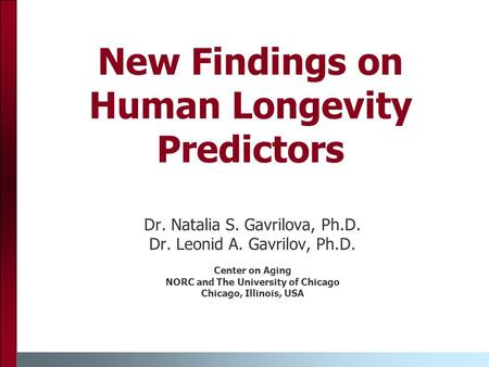 New Findings on Human Longevity Predictors Dr. Natalia S. Gavrilova, Ph.D. Dr. Leonid A. Gavrilov, Ph.D. Center on Aging NORC and The University of Chicago.