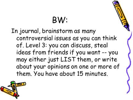 BW: In journal, brainstorm as many controversial issues as you can think of. Level 3: you can discuss, steal ideas from friends if you want -- you may.