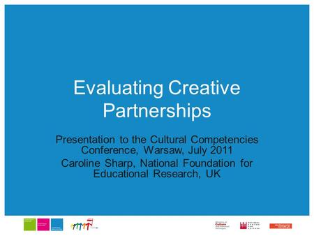 Evaluating Creative Partnerships Presentation to the Cultural Competencies Conference, Warsaw, July 2011 Caroline Sharp, National Foundation for Educational.