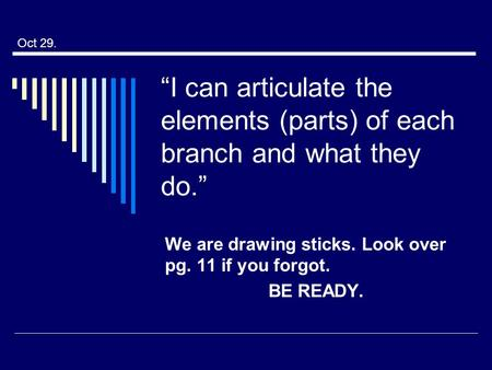 """I can articulate the elements (parts) of each branch and what they do."" We are drawing sticks. Look over pg. 11 if you forgot. BE READY. Oct 29."