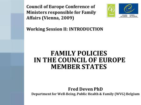 FAMILY POLICIES IN THE COUNCIL OF EUROPE MEMBER STATES Fred Deven PhD Department for Well-Being. Public Health & Family (WVG) Belgium Council of Europe.
