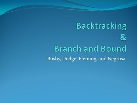 Busby, Dodge, Fleming, and Negrusa. Backtracking Algorithm Is used to solve problems for which a sequence of objects is to be selected from a set such.