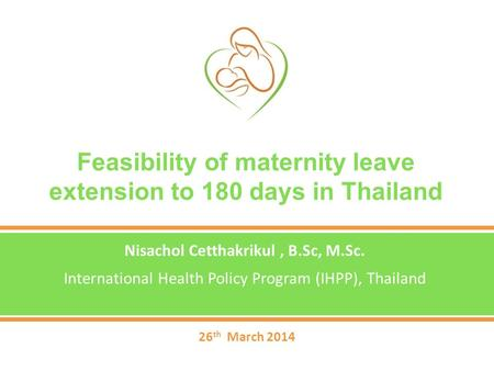 Feasibility of maternity leave extension to 180 days in Thailand Nisachol Cetthakrikul, B.Sc, M.Sc. International Health Policy Program (IHPP), Thailand.