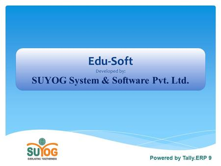 Edu-Soft Developed by: SUYOG System & Software Pvt. Ltd. Powered by Tally.ERP 9.
