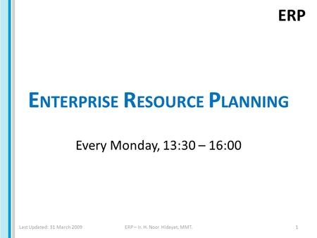 ERP E NTERPRISE R ESOURCE P LANNING Every Monday, 13:30 – 16:00 Last Updated: 31 March 2009ERP – Ir. H. Noor Hidayat, MMT.1.