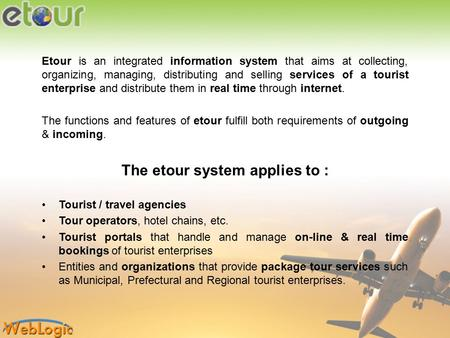 Etour is an integrated information system that aims at collecting, organizing, managing, distributing and selling services of a tourist enterprise and.
