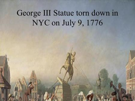 George III Statue torn down in NYC on July 9, 1776.