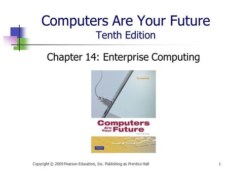 Computers Are Your Future Tenth Edition Chapter 14: Enterprise Computing Copyright © 2009 Pearson Education, Inc. Publishing as Prentice Hall1.