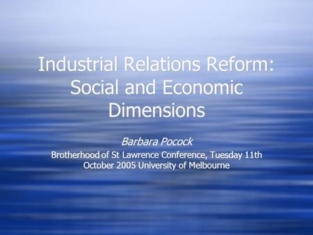 Industrial Relations Reform: Social and Economic Dimensions Barbara Pocock Brotherhood of St Lawrence Conference, Tuesday 11th October 2005 University.