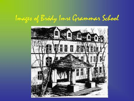 Images of Bródy Imre Grammar School. The History The school was founded on the first of September 1953. It started to work with 64 students and 3 teachers.