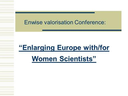 """Enlarging Europe with/for Women Scientists"" Enwise valorisation Conference:"