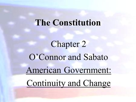 The Constitution Chapter 2 O'Connor and Sabato American Government: Continuity and Change.