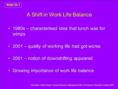 Torrington, Hall & Taylor, Human Resource Management 6e, © Pearson Education Limited 2005 Slide 32.1 A Shift in Work Life Balance 1980s – characterised.