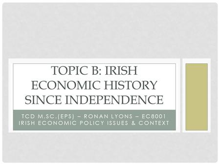 TCD M.SC.(EPS) – RONAN LYONS – EC8001 IRISH ECONOMIC POLICY ISSUES & CONTEXT TOPIC B: IRISH ECONOMIC HISTORY SINCE INDEPENDENCE.