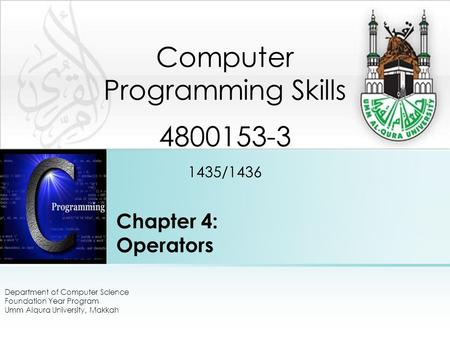 Chapter 4: Operators Department of Computer Science Foundation Year Program Umm Alqura University, Makkah Computer Programming Skills 4800153-3 1435/1436.