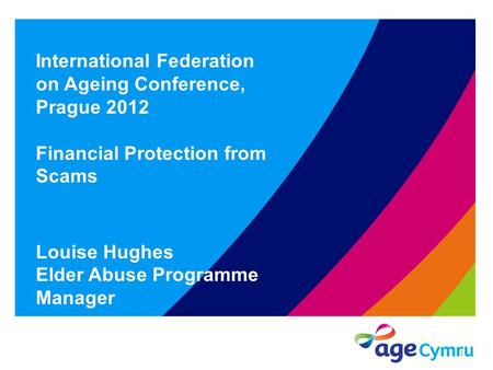 International Federation on Ageing Conference, Prague 2012 Financial Protection from Scams Louise Hughes Elder Abuse Programme Manager 1.