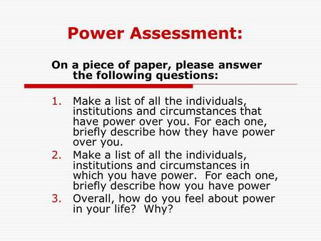 Power Assessment: On a piece of paper, please answer the following questions: Make a list of all the individuals, institutions and circumstances that have.