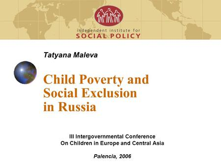 Tatyana Maleva Child Poverty and Social Exclusion in Russia III Intergovernmental Conference On Children in Europe and Central Asia Palencia, 2006.