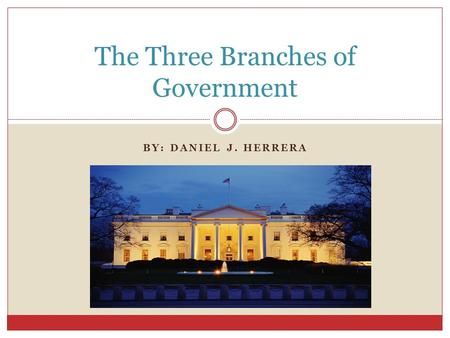BY: DANIEL J. HERRERA The Three Branches of Government.