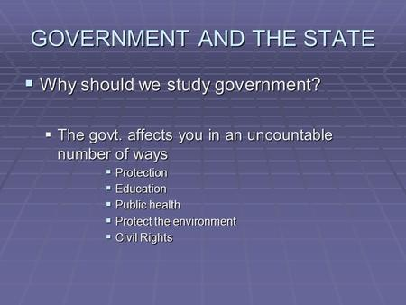 GOVERNMENT AND THE STATE  Why should we study government?  The govt. affects you in an uncountable number of ways  Protection  Education  Public health.