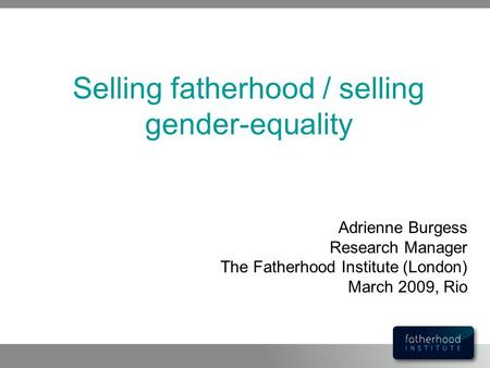 Selling fatherhood / selling gender-equality Adrienne Burgess Research Manager The Fatherhood Institute (London) March 2009, Rio.