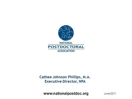 Cathee Johnson Phillips, M.A. Executive Director, NPA www.nationalpostdoc.org June 2011.