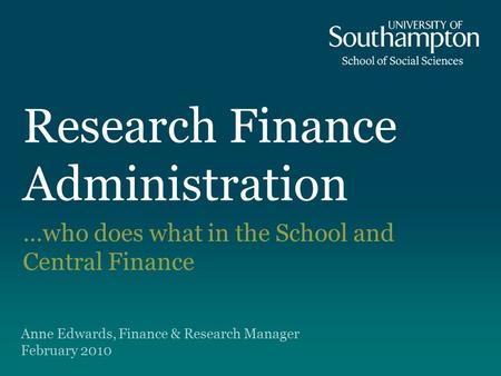 Research Finance Administration …who does what in the School and Central Finance Anne Edwards, Finance & Research Manager February 2010.