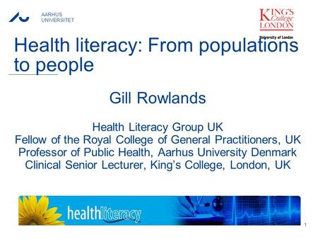 AARHUS UNIVERSITET Health literacy: From populations to people Gill Rowlands Health Literacy Group UK Fellow of the Royal College of General Practitioners,