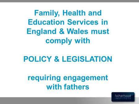 POLICY & LEGISLATION requiring engagement with fathers