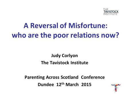 A Reversal of Misfortune: who are the poor relations now? Judy Corlyon The Tavistock Institute Parenting Across Scotland Conference Dundee 12 th March.
