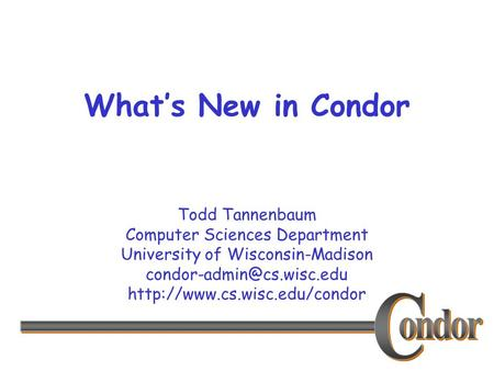 Todd Tannenbaum Computer Sciences Department University of Wisconsin-Madison  What's New in Condor.