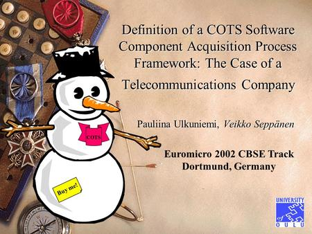 Definition of a COTS Software Component Acquisition Process Framework: The Case of a Telecommunications Company Pauliina Ulkuniemi, Veikko Seppänen Euromicro.