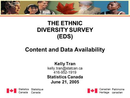THE ETHNIC DIVERSITY SURVEY (EDS) THE ETHNIC DIVERSITY SURVEY (EDS) Content and Data Availability Kelly Tran 416-952-1919 Statistics.