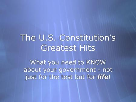 The U.S. Constitution's Greatest Hits What you need to KNOW about your government - not just for the test but for life!
