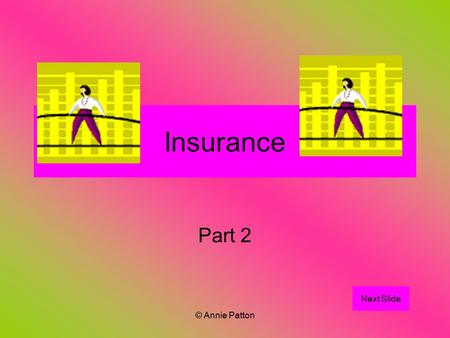 © Annie Patton Insurance Part 2 Next Slide. © Annie Patton Aim of Lesson Students learn about the different types of insurance and the circumstances each.