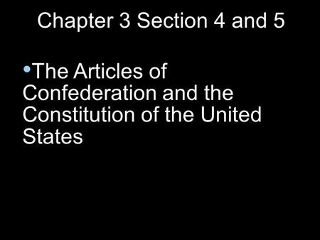 Chapter 3 Section 4 and 5 The Articles of Confederation and the Constitution of the United States.