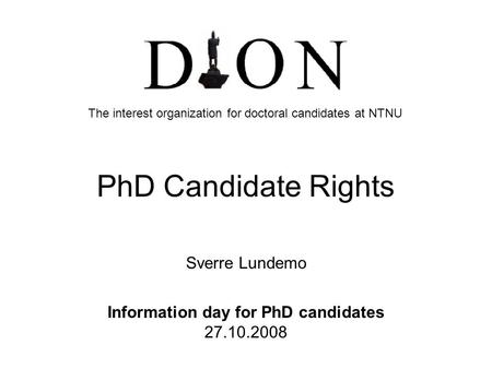 PhD Candidate Rights Sverre Lundemo Information day for PhD candidates 27.10.2008 The interest organization for doctoral candidates at NTNU.