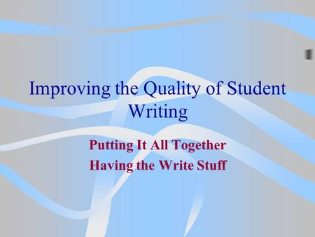 Improving the Quality of Student Writing Putting It All Together Having the Write Stuff.