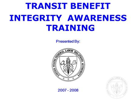 TRANSIT BENEFIT INTEGRITY AWARENESS TRAINING <strong>Presented</strong> By: 2007 - 2008.